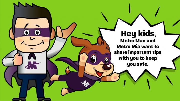 Hey kids, Metro Man and Metro Mia want to share important tips with you to keep you safe.