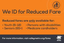 We ID for Reduced Fare. Reduced faresa are only available for youth (6-18), seniors (65+), Persons with disabilities, Medicate cardholders